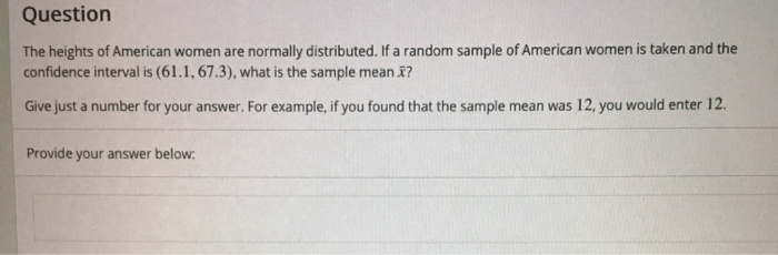 Question The heights of American women are normally distributed. If a random sample of American women is taken and the confidence interval is (61.1, 67.3), what is the sample mean ? Give just a number for your answer. For example, if you found that the sample mean was 12, you would enter 12. Provide your answer below