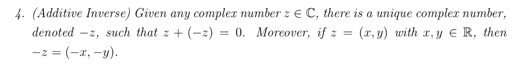 4. (Additive Inverse) Given any complex number z E C, there is a unique complex number, Moreover, if z = (x,y) uith x,y E R, then denoted-z, such that z + (-z) = 0. -z = (-z-y).
