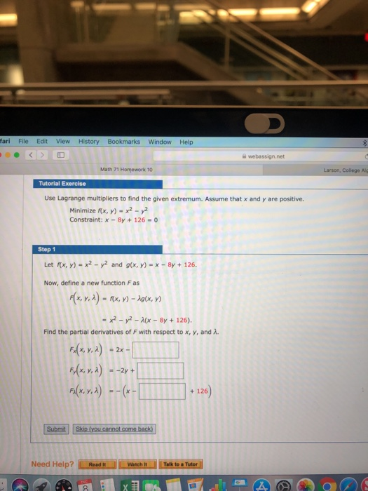 fari File Edit View History Bookmarks Window Help webassign.net Math 71 Homework 10 Larson, College Alg Use Lagrange multipliers to find the given extremum. Assume that x and y are positive. Minimize fix, y)-x2-y Constraint:x-8y126-0 Step 1 Let Kx, y) = x2-y2 and g(x, y) =x-8y + 126. Now, define a new function F as x,y,λ)-nx, y)-Aq(x, y) x2-y2- By126). Find the partial derivatives of F with respect to x, y, and λ F(x, y, λ) -2x- F(x, y, λ)--2y+ + 126 Need Help? ReadtachTalik to Tuter