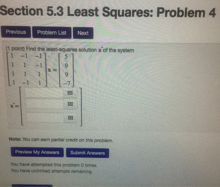 Section 5.3 Least Squares: Problem 4 Previous Problem ListNext (1 point) Find the least-squares solution x of the system 1 1-1 x= 9 x= Note: You can earn partial credit on this problem. Preview My Answers Submit Answers You have attempted this problem 0 times You have unlimited attempts remaining