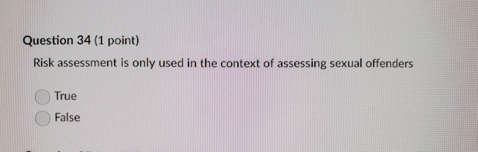 Question 34 (1 point) Risk assessment is only used in the context of assessing sexual offenders True False