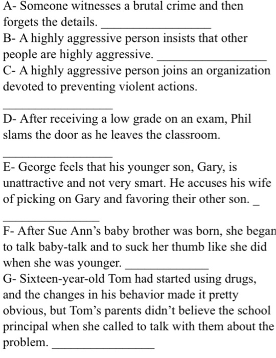 A- Someone witnesses a brutal crime and then forgets the details. B- A highly aggressive person insists that other people are highly aggressive. C- A highly aggressive person joins an organization devoted to preventing violent actions. D- After receiving a low grade on an exam, Phi slams the door as he leaves the classroom E- George feels that his younger son, Gary, is unattractive and not very smart. He accuses his wife of picking on Gary and favoring their other son. F- After Sue Anns baby brother was born, she began to talk baby-talk and to suck her thumb like she did when she was younger G- Sixteen-year-old Tom had started using drugs, and the changes in his behavior made it pretty obvious, but Toms parents didnt believe the school principal when she called to talk with them about the problem.