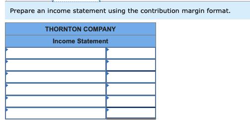 Prepare an income statement using the contribution margin format THORNTON COMPANY Income Statement