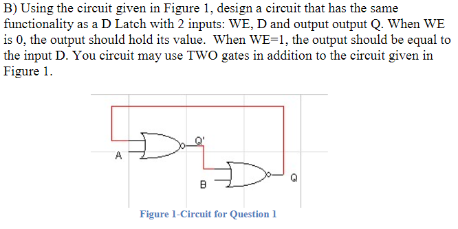 B) Using the circuit given in Figure 1, design a circuit that has the same functionality as a D Latch with 2 inputs: WE, D an