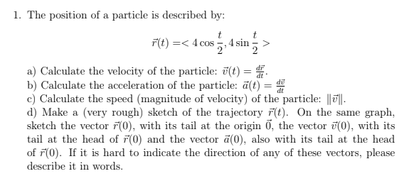 1. The position of a particle is described by: 式t) =< 4 cos 5,4 sin > a) Calculate the velocity of the particle: (t)E b) Calculate the acceleration of the particle: a(t-dt c) Calculate the speed (magnitude of velocity) of the particle: d) Make a (very rough) sketch of the trajectory t) On the same graph, sketch the vector F(0), with its tail at the origin O, the vector (0), with its tail at the head of rO) and the vector a(0), also with its tail at the head of 0). If it is hard to indicate the direction of any of these vectors, please describe it in words. dt di