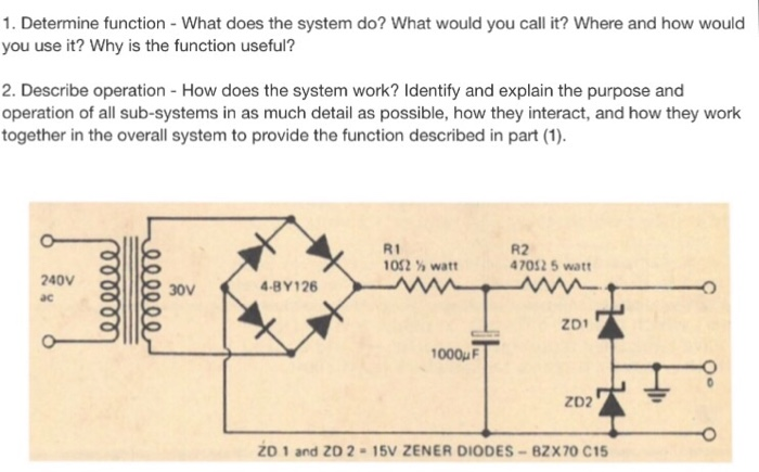 1. Determine function - What does the system do? What would you call it? Where and how would you use it? Why is the function useful? 2. Describe operation - How does the system work? ldentify and explain the purpose and operation of all sub-systems in as much detail as possible, how they interact, and how they work together in the overall system to provide the function described in part (1). R1 1012 watt R2 47012 5 watt 240V ac 4-8Y126 30v zo1 1000 zD2 ZD 1 and ZD 2 15V ZENER DIODES-82X70 C15
