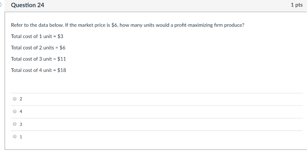 Question 24 1 pts Refer to the data below. If the market price is $6, how many units would a profit-maximizing firm produce? Total cost of 1 unit- $3 Total cost of 2 units = $6 Total cost of 3 unit- $11 Total cost of 4 unit = $18 O 2 0 4 0 3