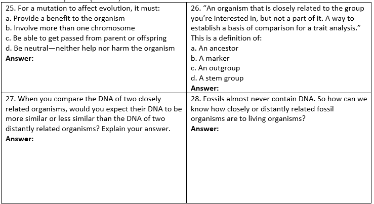 25. For a mutation to affect evolution, it must: a. Provide a benefit to the organism b. Involve more than one chromosome c. Be able to get passed from parent or offspringThis is a definition of: d. Be neutral-neither help nor harm the organism a. An ancestor Answer: 26. An organism that is closely related to the group youre interested in, but not a part of it. A way to establish a basis of comparison for a trait analysis. b. A marker c. An outgroup d. A stem group Answer: 28. Fossils almost never contain DNA. So how can we 27. When you compare the DNA of two closely related organisms, would you expect their DNA to be know how closely or distantly related fossil more similar or less similar than the DNA of two organisms are to living organisms? distantly related organisms? Explain your answer. Answe: Answer: