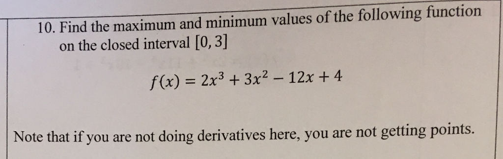 10. Find the maximum and minimum values of the following function on the closed interval [0, 3] f(x) 2x3 3x2- 12x +4 Note that if you are not doing derivatives here, you are not getting points.