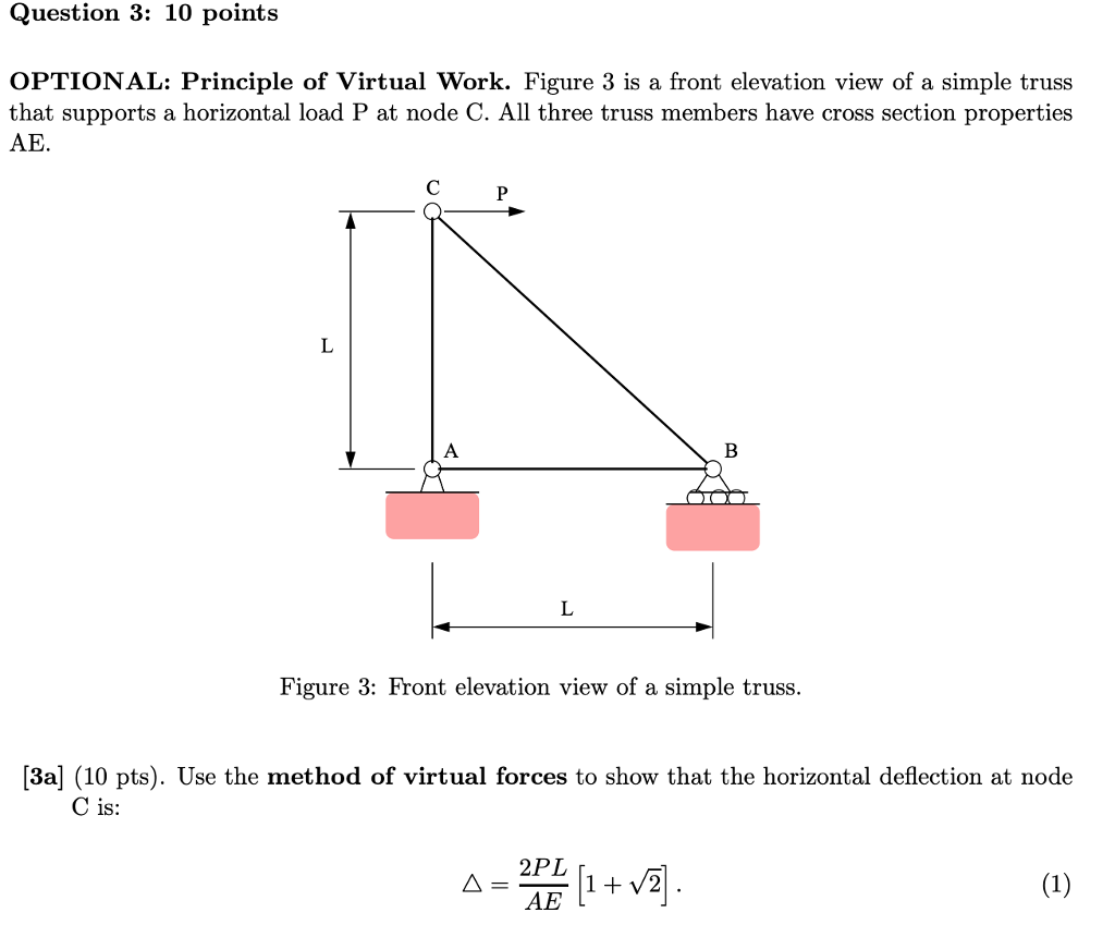 Question 3: 10 points OPTIONAL: Principle of Virtual Work. Figure 3 is a front elevation view of a simple truss that supports a horizontal load P at node C. All three truss members have cross section properties AE. C P Figure 3: Front elevation view of a simple truss. [3a] (10 pts). Use the method of virtual forces to show that the horizontal deflection at node C is: AE