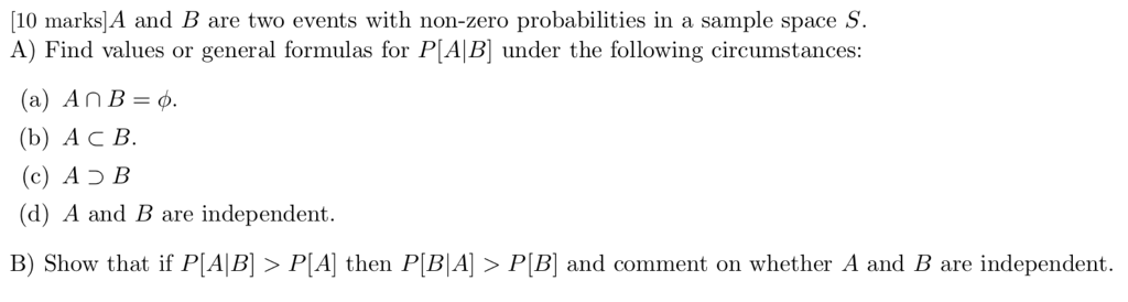 [10 marks]A and B are two events with non-zero probabilities in a sample space s A) Find values or general formulas for P[AB under the following circumstances (b) Ac B. (c) A כ B (d) A and B are independent. B) Show that if P[AIB] > P[A] then P[BA P[B and comment on whether A and B are independent.