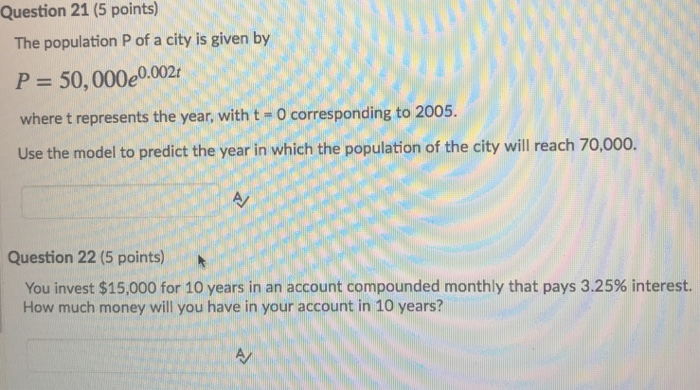 Question 21 (5 points) The population P of a city is given by P 50,000e0,002 where t represents the year, with t- o corresponding to 2005. Use the model to predict the year in which the population of the city will reach 70,000. Question 22 (5 points) You invest $15,000 for 10 years in an account compounded monthly that pays 3.25% interest. How much money will you have in your account in 10 years?