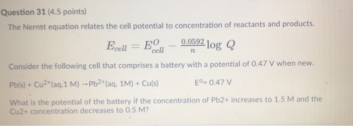 Question 31 (4.5 points The Nernst equation relates the cell potential to concentration of reactants and products. Ecell-B011-0.059210g Q Consider the following cell that comprises a battery with a potential of 0.47 V when new. Pb(s)+Cu2tfaq,1 M)-Pb2t(aq, 1M) + Cu(s) What is the potential of the battery if the concentration of Pb2+ increases to 1.5 M and the Eo- 0.47 V Cu2+ concentration decreases to 0.5 M?