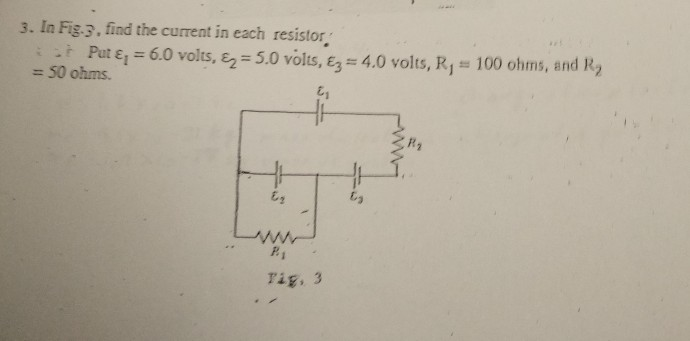 3. In Fig.3, find the current in each resistor ε,-6.0 volts i it Put 4.0 volts, R1°: 100 ohms, and R2 , εΖ 5.0 volts, ε3 50