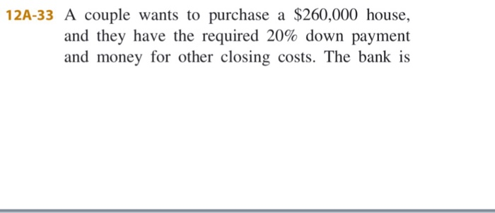 12A-33 A couple wants to purchase a $260,000 house, and they have the required 20% down payment and money for other closing costs. The bank is