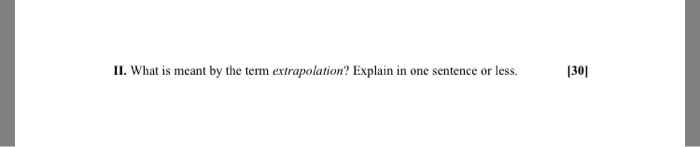 130] II. What is meant by the term extrapolation? Explain in one sentence or less.