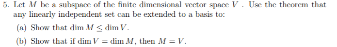 5. Let M be a subspace of the finite dimensional vector space V. Use the theorem that any linearly independent set can be extended to a basis to (a) Show that dim M diV (b) Show that if dim V dim M, then M-V.