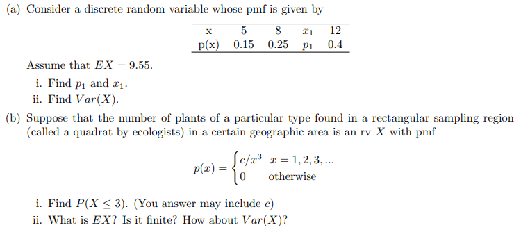 (a) Consider a discrete random variable whose pmf is given by 8 12 p(x) 0.15 0.25 pl 0.4 Assume that EX = 9.55. i. Find pi and ii. Find Var(X) (b) Suppose that the number of plants of a particular type found in a rectangular sampling region (called a quadrat by ecologists) in a certain geographic area is an rv X with pmf c/r3 1,2,3,.. 0 otherwise i. Find P(X 3 3). (You answer may include c) ii. What is EX? Is it finite? How about Var(X)?