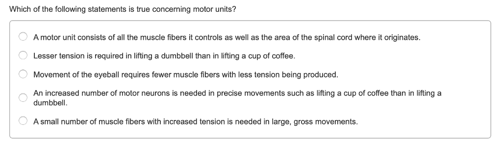 Question: Which of the following statements is true concerning motor units? A motor unit consists of all th.