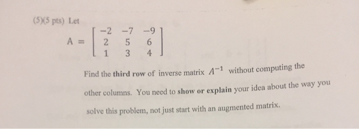 2 5 6 Find the third row of inverse matrix A without computing the other columns. You need to show or explain your idea about the way you solve this problem, not just start with an augmented matrix.