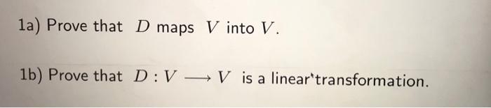 1a) Prove that D maps V into V. 1b) Prove that D: VV is a lineartransformation