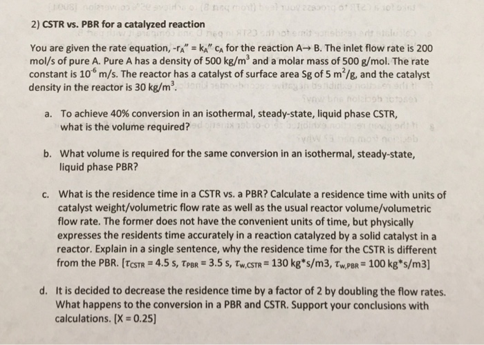 2) CSTR vs. PBR for a catalyzed reaction You are given the rate equation,-rx-k. CA for the reaction A→ B. The inlet flow rate is 200 mol/s of pure A. Pure A has a density of 500 kg/m3 and a molar mass of 500 g/mol. The rate constant is 106 m/s. The reactor has a catalyst of surface area Sg of 5 m2/g, and the catalyst density in the reactor is 30 kg/m3 To achieve 40% conversion in an isothermal, steady-state, liquid phase CSTR, what is the volume required? a. What volume is required for the same conversion in an isothermal, steady-state, liquid phase PBR? b. What is the residence time in a CSTR vs. a PBR? Calculate a residence time with units of catalyst weight/volumetric flow rate as well as the usual reactor volume/volumetric flow rate. The former does not have the convenient units of time, but physically expresses the residents time accurately in a reaction catalyzed by a solid catalyst in a reactor. Explain in a single sentence, why the residence time for the CSTR is different from the PBR. [TcSTR = 4.5 s, TpBR = 3.5 s, Tw.csn® 130 kgs/m3, PBR= 100 kg*s/m3] c. d. It is decided to decrease the residence time by a factor of 2 by doubling the flow rates. What happens to the conversion in a PBR and CSTR. Support your conclusions with calculations. [X = 0.25]