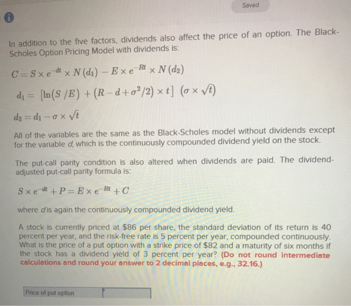 Saved In addition to the five factors, dividends also affect the price of an option. The Black- Scholes Option Pricing Model with dividends is: All of the variables are the same as the Black-Scholes model without dividends except for the variable d, which for the varable d, which continuously compounde is the continuously compounded dividend yield on the stock The put call party condition is also altered when dividends are paid. The dividend- adjusted put-call parity formula is: where dis again the continuously compounded dividend yield A stock is currently priced at $86 per share, the standard deviation of its return is 40 percent per year, and the risk-free rate is 5 percent per year, compounded continuously. What is the price of a put option with a strike price of $82 and a maturity of six months if the stock has a dividend yield of 3 percent per year? (Do not round intermediate calculations and round your answer to 2 decimal places, e.g., 32.16.) Price of put oplion