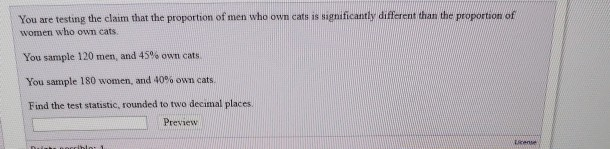 You are testing the claim that the proportion of men who own cats is significantly different than the proportion of women who own cats. You sample 120 men, and 45% own cats You sample 180 women, and 40% own cats. Find the test statistic, rounded to two decimal places Preview