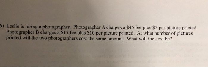 6) Leslie is hiring a photographer. Photographer A charges a $45 fee plus $5 per picture printed. Photographer B charges a $15 fee plus $10 per picture printed. At what number of pictures printed will the two photographers cost the same amount. What will the cost be?
