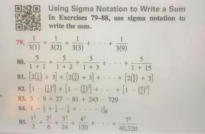 Using Sigma Notation to Write a Sum In Exercises 79-88, use sigma notation to write the sum. 回 回 79 30)+30)3(3) 3(9) 80. 11 2 1 +3 81. [2) 3 [2()+3+2()+3 82. +1 83. 3-9 +27 81 243 729 1 +15 128 . 12 22 32 42 2 6 24 120 72 40,320