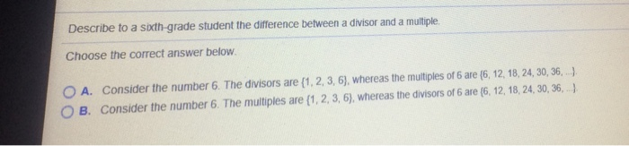 Describe to a sixth-grade student the difference behween a divisor and a multiple. Choose the correct answer below A. O B. Consider the number 6. The divisors are {1, 2, 3, 6}, whereas the multiples of 6 are (6, 12, 18, 24, 30, 36, ,-) Consider the number 6. The multiples are (1, 2, 3, 6), whereas the divisors of 6 are (6, 12, 18, 24, 30, 36,,