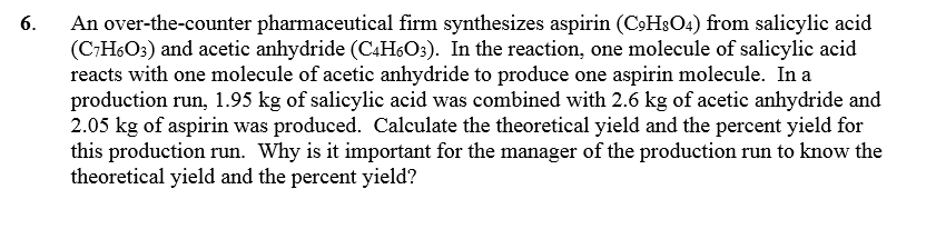 6 An over-the-counter pharmaceutical firm synthesizes aspirin (CoHsO4) from salicylic acid (CHsOs) and acetic anhydride (C4HsO3). In the reaction, one molecule of salicylic acid reacts with one molecule of acetic anhydride to produce one aspirin molecule. In a production run, 1.95 kg of salicylic acid was combined with 2.6 kg of acetic anhydride and 2.05 kg of aspirin was produced. Calculate the theoretical yield and the percent yield for this production run. Why is it important for the manager of the production run to know the theoretical yield and the percent yield?