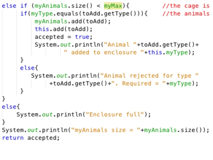 else if (myAnimals.size) <myMax) //the cage is //the animals if (myType.equals (toAdd.getType ) myAnimals.add (toAdd) this.add (toAdd) accepted = true; System.out.println(Animal +toAdd.getType)+ added to enclosure +this.myType); elset System.out.println(Animal rejected for type +toAdd.getType()+. Required-.4myType); elset System.out.println(Enclosure full); System.out.println(myAnimals size+myAnimals.size)); return accepted;