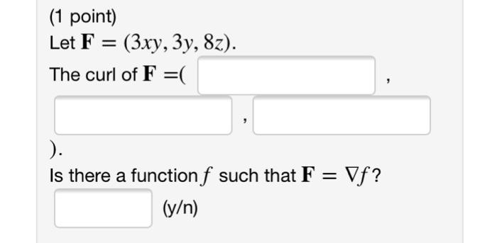 (1 point) Let F (3xy, 3y, 8z). The curl of F-( Is there a function f such that F-Vf? (y/n)