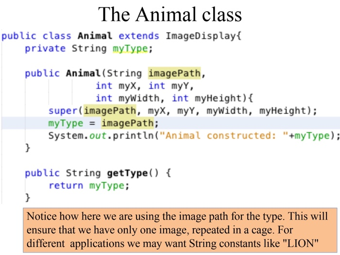 The Animal class public class Animal extends ImageDisplayf private String myType; public Animal (String imagePath, int myX, int myY, int mywidth, int myHeight) super (imagePath, myX, myY, mywidth, myHeight) myType imagePath; System.out.println(Animal constructed: +myType); public String getType) < return myType: otice how here we are using the image path for the type. This wil ensure that we have only one image, repeated in a cage. For different applications we may want String constants like LION