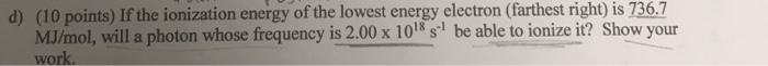(10 points) If the ionization energy of the lowest energy electron (farthest right) MJ/mol, will a photon whose frequency is 2.00 x 1018 s be able to ionize it? Show your work. is 736.7 d)