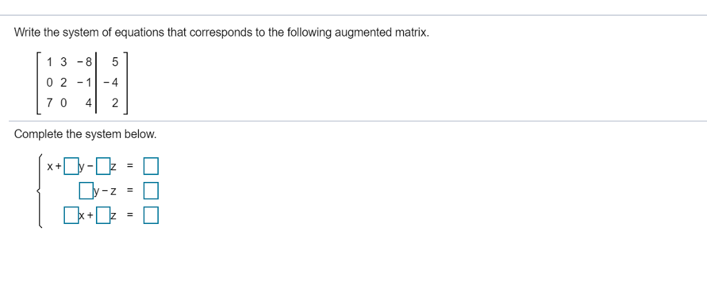 Write the system of equations that corresponds to the following augmented matrix. 1 3-85 0 2 -14 7 0 42 Complete the system below.