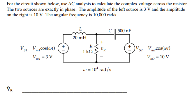 For the circuit shown below, use AC analysis to calculate the complex voltage across the resistor. The two sources are exactly in phase. The amplitude of the left source is 3 V and the amplitude on the right is 10 V. The angular frequency is 10,000 rad/s. C 1500 nF 20 mH 7 S2m2 ω-104 rad /s