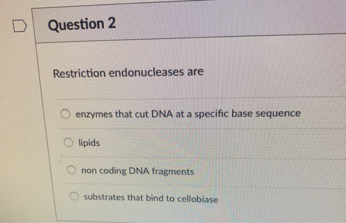 Question 2 Restriction Endonucleases Are O Enzymes That Cut DNA At A Specific Base Sequence Lipids