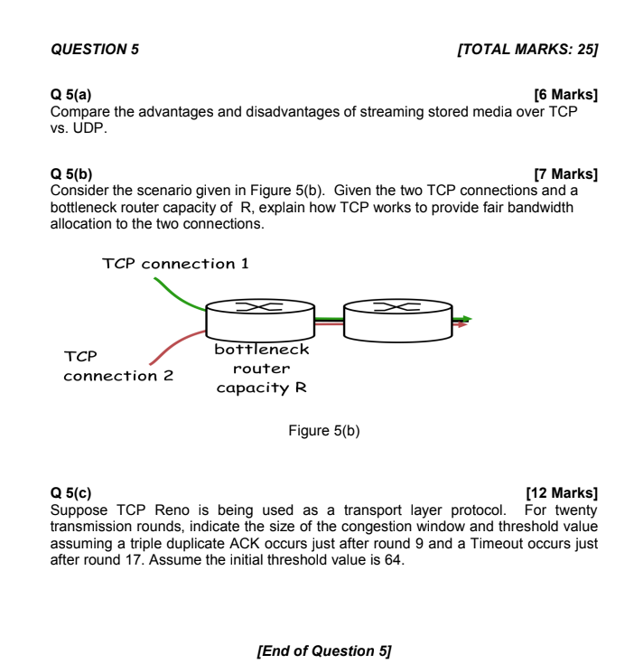 QUESTION 5 ITOTAL MARKS: 25) Q 5(a) Compare the advantages and disadvantages of streaming stored media over TCP vs. UDP [6 Marks] Q 5(b) Consider the scenario given in Figure 5(b). Given the two TCP connections and a bottleneck router capacity of R, explain how TCP works to provide fair bandwidth allocation to the two connections [7 Marks] TCP connection 1 TCP connection 2 bottleneck router capacity R Figure 5(b) [12 Marks] Q 5(c) Suppose TCP Reno is being used as a transport layer protocol. For twenty transmission rounds, indicate the size of the congestion window and threshold value assuming a triple duplicate ACK occurs just after round 9 and a Timeout occurs just after round 17. Assume the initial threshold value is 64. [End of Question 5