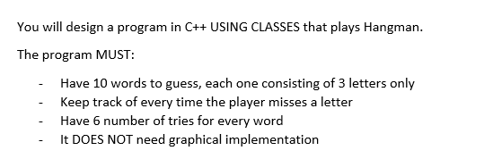 You will design a program in C++USING CLASSES that plays Hangman. The program MUST: Have 10 words to guess, each one consisting of 3 letters only Keep track of every time the player misses a letter Have 6 number of tries for every word It DOES NOT need graphical implementation