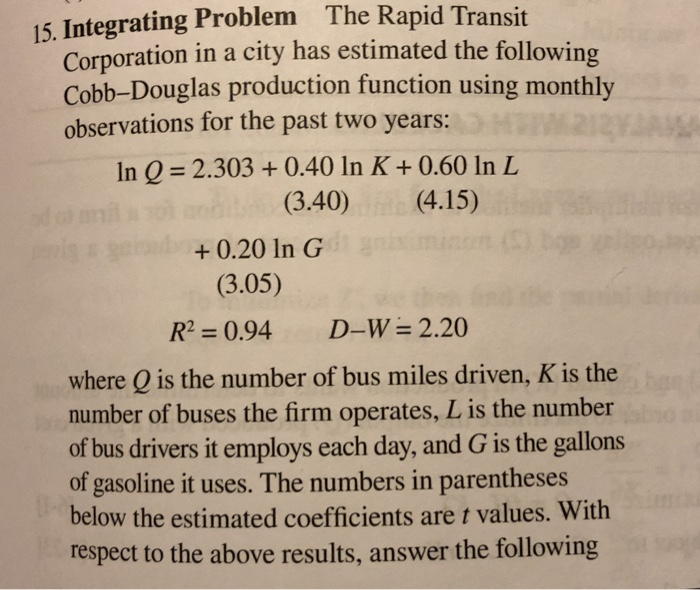15. Integrating Problem The Rapid Transit Corporation in a city has estimated the following Cobb-Douglas production function using monthly observations for the past two years: In Q = 2.303 + 0.40 in K + 0.60 In L (3.40)(4.15) +0.20 In G (3.05) R2 0.94 D-W 2.20 where Q is the number of bus miles driven, K is the number of buses the firm operates, L is the number of bus drivers it employs each day, and G is the gallons of gasoline it uses. The numbers in parentheses below the estimated coefficients are t values. With respect to the above results, answer the following