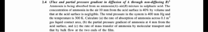 2.4 (Flux and parial pressure gradient in diffusion of A through mon-diffusing B Ammonia is heing absorbed from an ammonia(A)-air(B) misture in sulphurie acid. The concentration of ammonia in the air 10 mm from the acid surface is 41% by volume and that at the acid surface is negligible. The total pressure in the system is 400 mm Hg and the temperature is 300 K. Calculate (a) the rate of absorption of ammonia across 0.1 m2 gas liquid contact area, (b) the partial pressure gradient of ammonia at 4 mm from the acid surface, and (c) the rate of mass transfer of ammonia by molecular transport and that by bulk flow at the two ends of the fiim