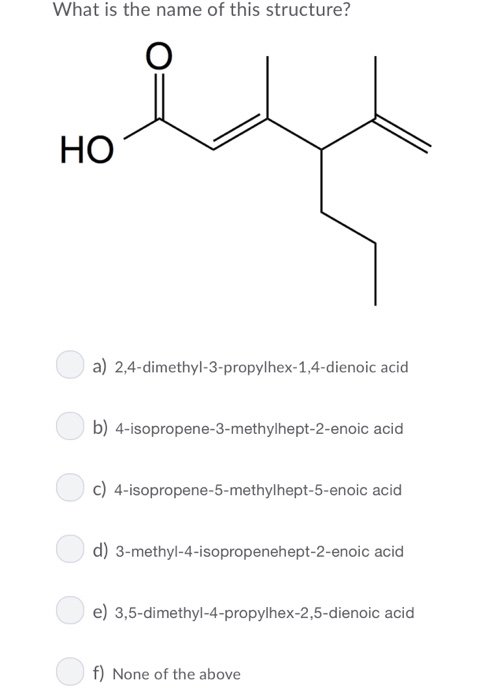 What is the name of this structure? HO a) 2,4-dimethyl-3-propylhex-1,4-dienoic acid b) 4-isopropene-3-methylhept-2-enoic acid c) 4-isopropene-5-methylhept-5-enoic acid d) 3-methyl-4-isopropenehept-2-enoic acid e) 3,5-dimethyl-4-propylhex-2,5-dienoic acid f) None of the above