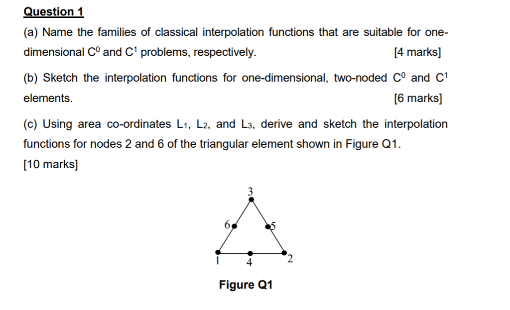 Question1 (a) Name the families of classical interpolation functions that are suitable for one- dimensional C0 and C1 problems, respectively. (b) Sketch the interpolation functions for one-dimensional, two-noded Co and C1 elements. (c) Using area co-ordinates L1, L2, and L3, derive and sketch the interpolation functions for nodes 2 and 6 of the triangular element shown in Figure Q1. [10 marks] 4 marks] [6 marks] 4 Figure Q1