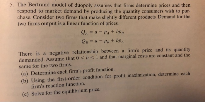 5. The Bertrand model of duopoly assumes that firms determine prices and then respond to market demand by producing the quantity consumers wish to pur- chase. Consider two firms that make slightly different products. Demand for the two firms output is a linear function of prices. There is a negative relationship between a firms price and its quantity demanded. Assume that 0<b<1 and that marginal costs are constant and the same for the two firms. (a) Determine each firms profit function. (b) Using the first-order condition for profit maximization, determine each firms reaction function. (c) Solve for the equilibrium price.