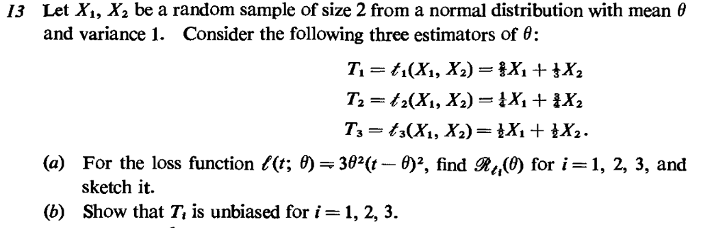 13 Let Xi, X2 be a random sample of size 2 from a normal distribution with mean0 and variance I. Consider the following three estimators of θ: 341, 42 (a) For the loss function f(t; θ-3ga(t-θ , find R4(0) for i sketch it. 1, 2, 3, and (b) Show that T, is unbiased for i-1, 2, 3.