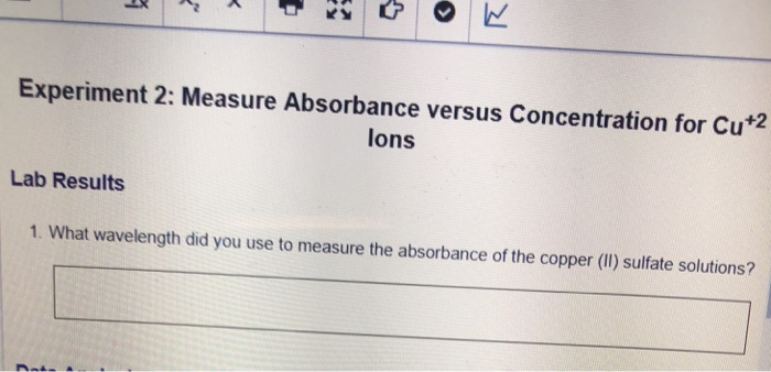 Experiment 2: Measure Absorbance versus Concentration for Cu*2 lons Lab Results 1. What wavelength did you use to measure the absorbance of the copper (l) sulfate solutions?