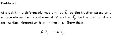 Problem 5 At a point in a deformable medium, let tv be the traction stress on a surface element with unit normal and let t be the traction stress on a surface element with unit normal . Show that: AT