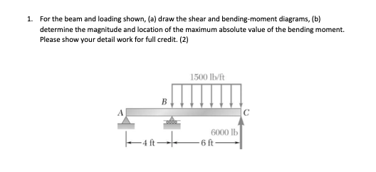 For the beam and loading shown, (a) draw the shear and bending-moment diagrams, (b) determine the magnitude and location of the maximum absolute value of the bending moment. Please show your detail work for full credit. (2) 1. 1500 lb/ft 6000 lb 6 ft 4 ft